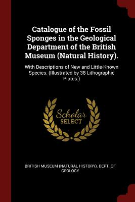 Catalogue of the Fossil Sponges in the Geological Department of the British Museum (Natural History).: With Descriptions of New and Little-Known Species. (Illustrated by 38 Lithographic Plates.) - British Museum (Natural History) Dept (Creator)