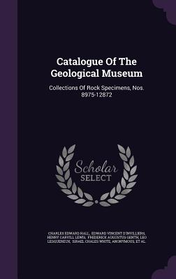 Catalogue of the Geological Museum: Collections of Rock Specimens, Nos. 8975-12872 - Hall, Charles Edward, and Edward Vincent D'Invilliers (Creator), and Henry Carvill Lewis (Creator)
