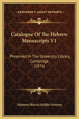 Catalogue of the Hebrew Manuscripts V1: Preserved in the University Library, Cambridge (1876) - Schiller-Szinessy, Salomon Marcus