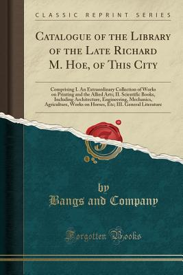 Catalogue of the Library of the Late Richard M. Hoe; Of This City: Comprising I. an Extraordinary Collection of Works on Printing and the Allied Arts; II. Scientific Books, Including Architecture, Engineering, Mechanics, Agriculture, Works on Horses, Etc; - Co, Bangs and