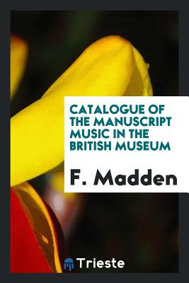 Catalogue of the Manuscript Music in the British Museum - Madden, F