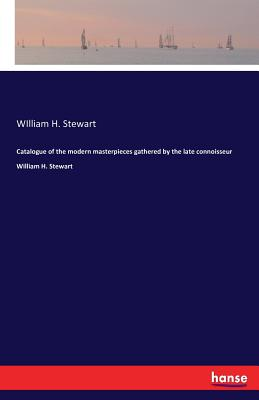 Catalogue of the modern masterpieces gathered by the late connoisseur William H. Stewart - Stewart, William H