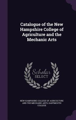 Catalogue of the New Hampshire College of Agriculture and the Mechanic Arts - New Hampshire College of Agriculture an (Creator), and Dartmouth College (Creator)