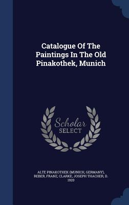 Catalogue of the Paintings in the Old Pinakothek, Munich - Franz, Reber, and Alte Pinakothek (Munich, Germany) (Creator), and Clarke, Joseph Thacher D 1920 (Creator)