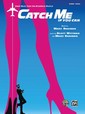 Catch Me If You Can -- Sheet Music from the Broadway Musical: Piano/Vocal - Alfred Publishing, and Shaiman, Marc, and Wittman, Scott (Composer)