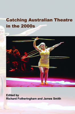Catching Australian Theatre in the 2000s - Fotheringham, Richard, and Smith, James, Colonel
