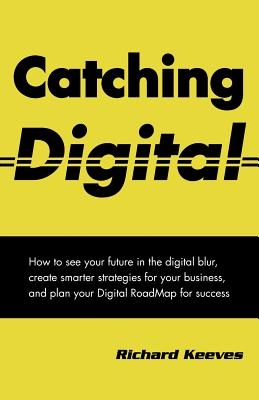 Catching Digital: How to See Your Furture in the Digital Blur, Create Smarter Strategiesfor Your Business, and Plan Your Digital Roadmap for Success - Keeves, Richard A