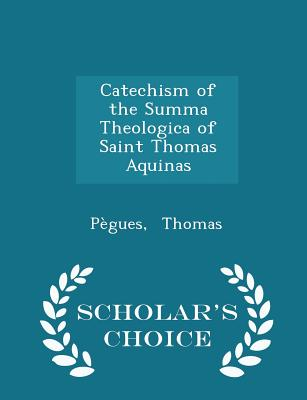 Catechism of the Summa Theologica of Saint Thomas Aquinas - Scholar's Choice Edition - Thomas, Pegues
