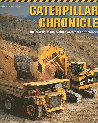 Caterpillar Chronicle: The History of the World's Greatest Earthmovers - Orlemann, Eric C