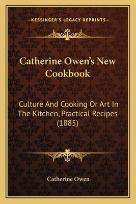 Catherine Owen's New Cookbook Catherine Owen's New Cookbook: Culture and Cooking or Art in the Kitchen, Practical Recipesculture and Cooking or Art in the Kitchen, Practical Recipes (1885) (1885) - Owen, Catherine