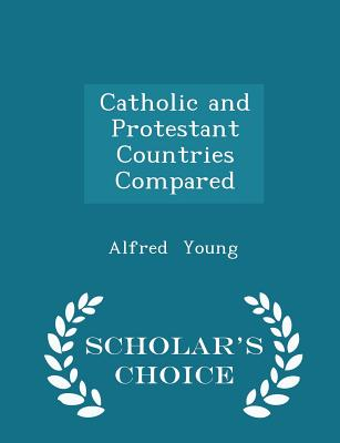 Catholic and Protestant Countries Compared - Scholar's Choice Edition - Young, Alfred