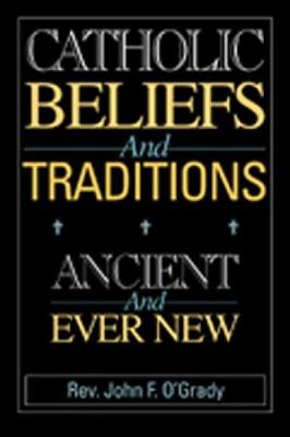 Catholic Beliefs and Traditions: Ancient and Ever New - O'Grady, John F