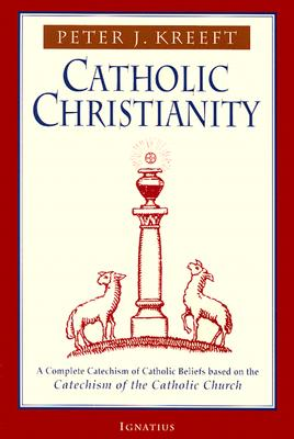 Catholic Christianity: A Complete Catechism of Catholic Beliefs Based on the Catechism of the Catholic.... - Kreeft, Peter