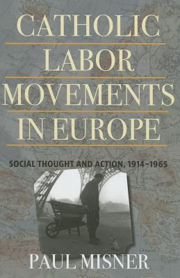 Catholic Labor Movements in Europe: Social Thought and Action, 1914-1965 - Misner, Paul, PhD