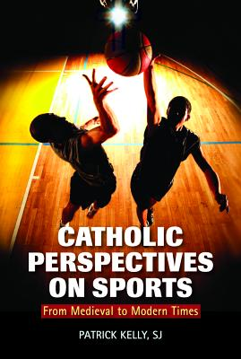 Catholic Perspectives on Sports: From Medieval to Modern Times - Kelly, Patrick, S.J.