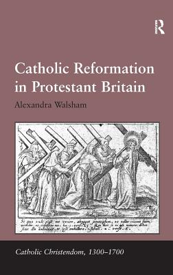 Catholic Reformation in Protestant Britain - Walsham, Alexandra, and Caravale, Giorgio, Professor (Series edited by), and Keen, Ralph, Professor (Series edited by)