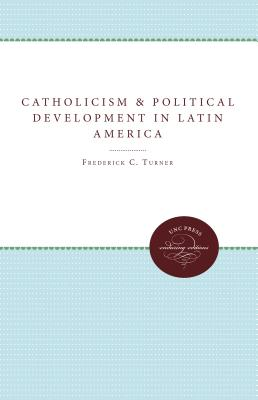 Catholicism and Political Development in Latin America - Turner, Frederick C.