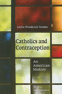 Catholics and Contraception: An American History - Tentler, Leslie Woodcock