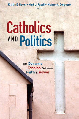 Catholics and Politics: The Dynamic Tension Between Faith and Power - Heyer, Kristin E (Editor), and Rozell, Mark J, PhD (Editor), and Genovese, Michael A, PH.D. (Editor)
