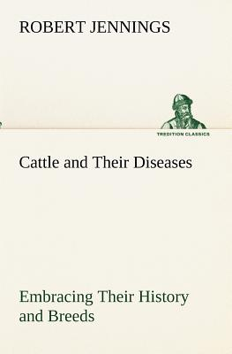 Cattle and Their Diseases Embracing Their History and Breeds, Crossing and Breeding, and Feeding and Management; With the Diseases to Which They Are S - Jennings, Robert
