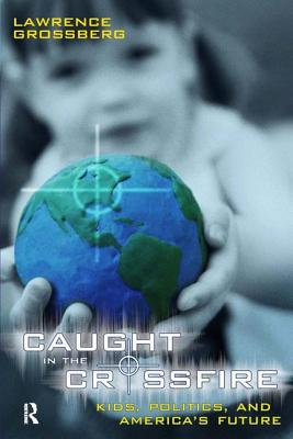 Caught in the Crossfire: Kids, Politics, and America's Future - Grossberg, Lawrence, Dr.