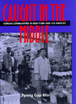 Caught in the Middle: Korean Communities in New York and Los Angeles - Min, Pyong Gap, Dr.