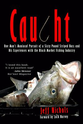 Caught: One Man's Maniacal Pursuit of a Sixty Pound Striped Bass and His Experiences with the Black Market Fishing Industry - Nichols, Jeff