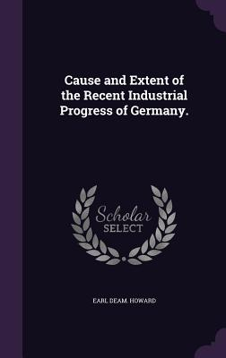 Cause and Extent of the Recent Industrial Progress of Germany. - Howard, Earl Deam