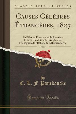 Causes Celebres Etrangeres, 1827, Vol. 2: Publiees En France Pour La Premiere Fois Et Traduites de L'Anglais, de L'Espagnol, de L'Italien, de L'Allemand, Etc (Classic Reprint) - Panckoucke, C L F
