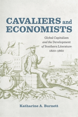 Cavaliers and Economists: Global Capitalism and the Development of Southern Literature, 1820-1860 - Burnett, Katharine, and Romine, Scott (Editor)