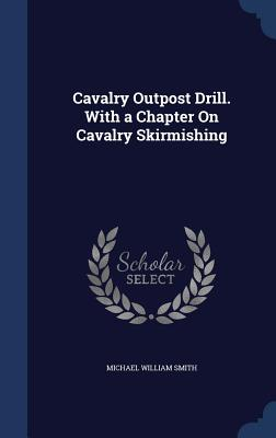 Cavalry Outpost Drill. with a Chapter on Cavalry Skirmishing - Smith, Michael William