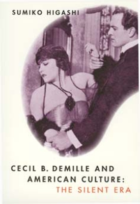 Cecil B. DeMille and American Culture: The Silent Era - Higashi, Sumiko