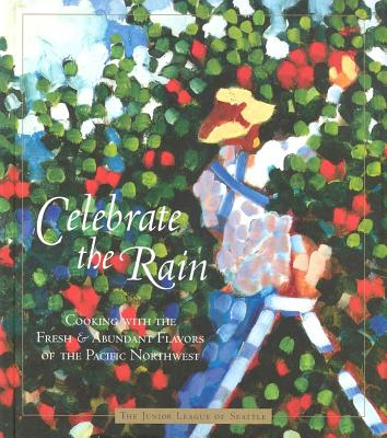Celebrate the Rain - The Junior League of Seattle, Inc In Association with Cynthia, and Nims, Cynthia (Editor), and Norwood Browne, Angie...