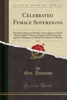 Celebrated Female Sovereigns, Vol. 2: Christina, Queen of Sweden; Anne, Queen of Great Britain; Maria Theresa, Empress of Germany and Queen of Hungary; Catherine II, Empress of Russia (Classic Reprint) - Jameson, Mrs