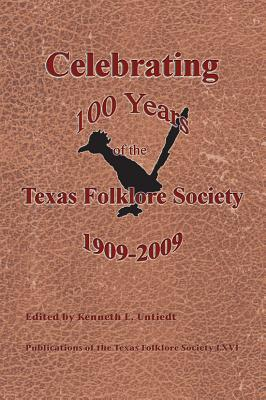Celebrating 100 Years of the Texas Folklore Society, 1909-2009 - Untiedt, Kenneth L (Editor)