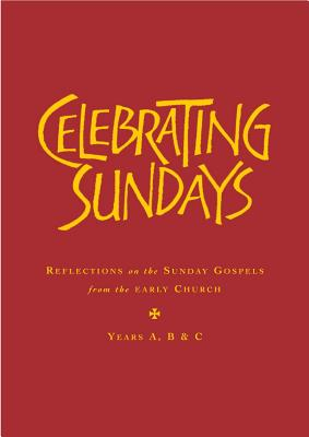 Celebrating Sundays: Reflections from the Early Church on the Sunday Gospels - Holmes, Stephen (Compiled by)
