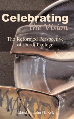 Celebrating the Vision: The Reformed Perspective of Dordt College - Kok, John H (Editor)