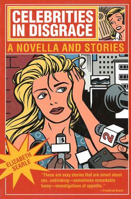 Celebrities in Disgrace: A Novella and Stories - Searle, Elizabeth