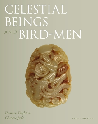 Celestial Beings and Bird-Men: Human Flight in Chinese Jade - Forsyth, Angus