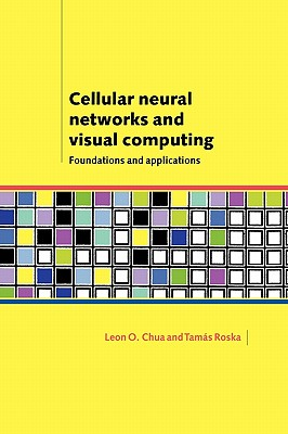 Cellular Neural Networks and Visual Computing: Foundations and Applications - Chua, Leon O