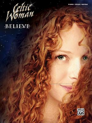Celtic Woman -- Believe: Piano/Vocal/Guitar - Alfred Publishing, and Woman, Celtic, and Alfred Music Publishing Co