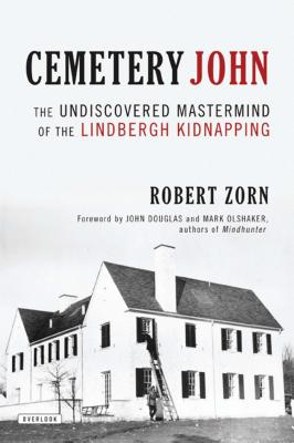 Cemetery John: The Undiscovered MasterMind Behind the Lindbergh Kidnapping - Zorn, Robert, and Douglas, John (Foreword by), and Olshaker, Mark (Foreword by)