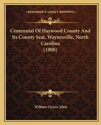 Centennial of Haywood County and Its County Seat, Waynesville, North Carolina (1908) - Allen, William Cicero