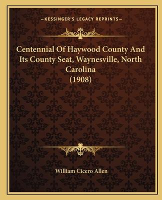 Centennial of Haywood County and Its County Seat, Waynesville, North Carolina (1908) - Allen, William Cicero