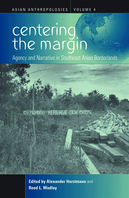 Centering the Margin: Agency and Narrative in Southeast Asian Borderlands - Horstmann, Alexander (Editor)