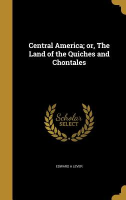 Central America; Or, the Land of the Quiches and Chontales - Lever, Edward A