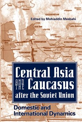 Central Asia and the Caucasus After the Soviet Union: Domestic and International Dynamics - Mesbahi, Mohiaddin (Introduction by)