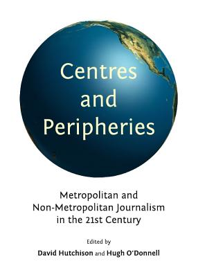 Centres and Peripheries: Metropolitan and Non-Metropolitan Journalism in the Twenty First Century - Hutchison, David (Editor), and O'Donnell, Hugh (Editor)
