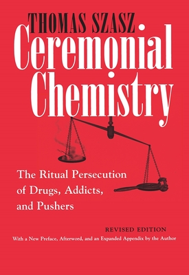 Ceremonial Chemistry: The Ritual Persecution of Drugs, Addicts, and Pushers - Szasz, Thomas