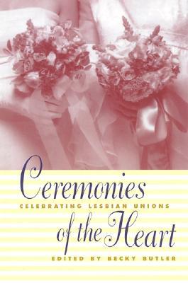 Ceremonies of the Heart: Celebrating Lesbian Union - Butler